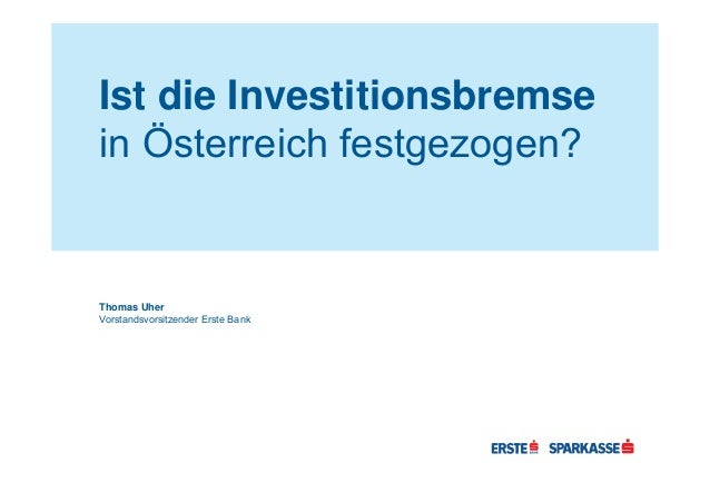 Ist die Investitionsbremse in Österreich festgezogen? Thomas Uher Vorstandsvorsitzender Erste Bank
