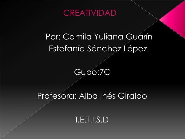 CREATIVIDADPor: Camila Yuliana GuarínEstefanía Sánchez LópezGupo:7CProfesora: Alba Inés GiraldoI.E.T.I.S.D