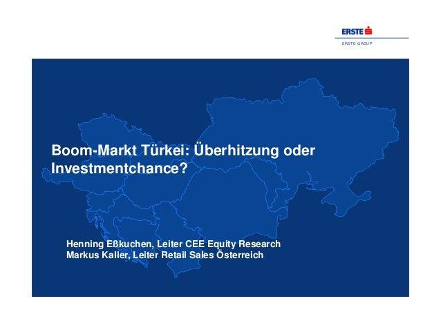 ERSTE GROUP Boom-Markt Türkei: Überhitzung oder Investmentchance? Henning Eßkuchen, Leiter CEE Equity Research Markus Kall...