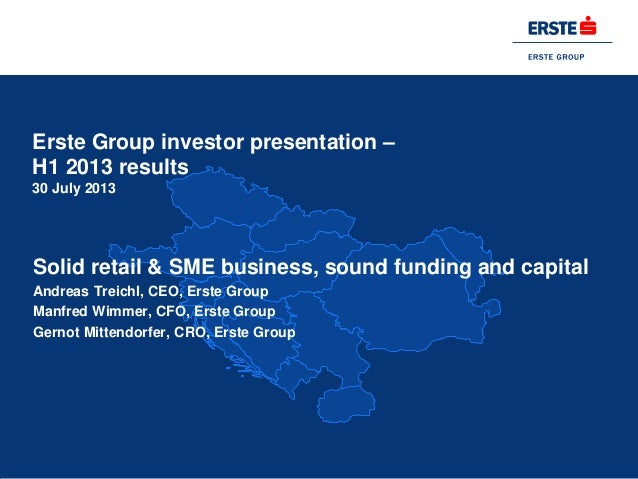 Erste Group investor presentation – H1 2013 results 30 July 2013 Solid retail & SME business, sound funding and capital An...