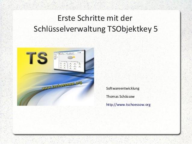 Erste Schritte mit der Schlüsselverwaltung TSObjektkey 5 Softwareentwicklung Thomas Schössow http://www.tschoessow.org