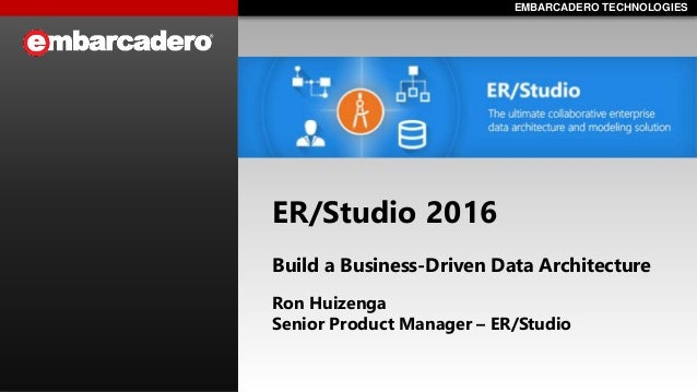EMBARCADERO TECHNOLOGIESEMBARCADERO TECHNOLOGIES ER/Studio 2016 Build a Business-Driven Data Architecture Ron Huizenga Sen...