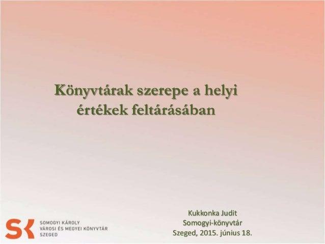 Könyvtárak szerepe a helyi értékek feltárásában Kukkonka Judit Somogyi-könyvtár Szeged, 2015. június 18.