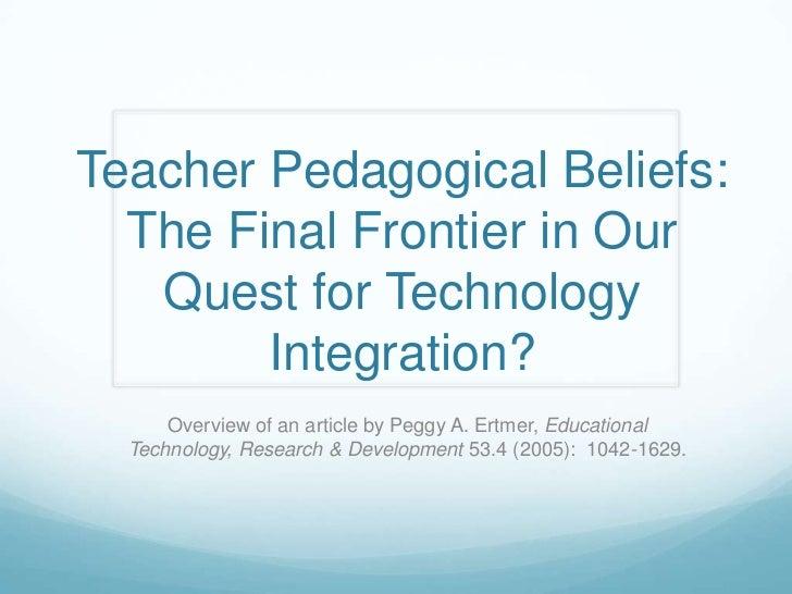 Teacher Pedagogical Beliefs:  The Final Frontier in Our   Quest for Technology        Integration?      Overview of an art...