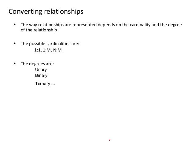 7 Converting relationships • The way relationships are represented depends on the cardinality and the degree of the relati...