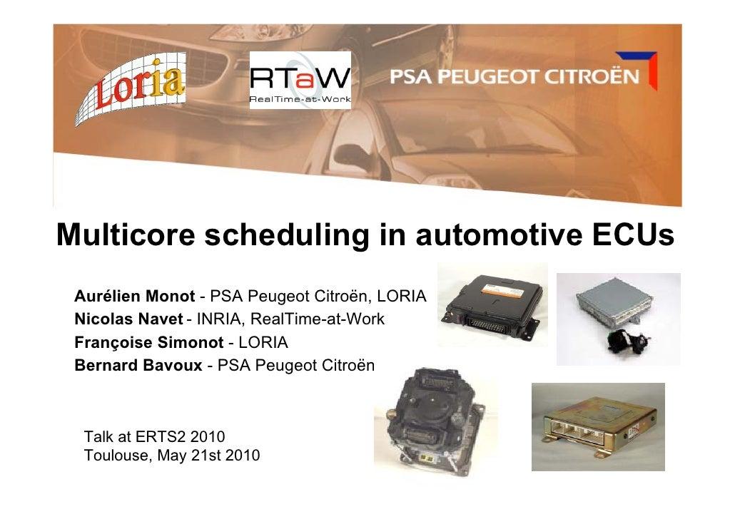 Multicore scheduling in automotive ECUs  Aurélien Monot - PSA Peugeot Citroën, LORIA  Nicolas Navet - INRIA, RealTime-at-W...