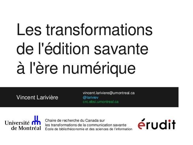 Les transformations de l'édition savante à l'ère numérique Vincent Larivière vincent.lariviere@umontreal.ca @lariviev crc....