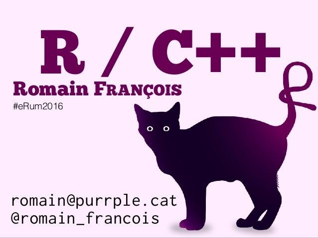 romain@purrple.cat @romain_francois R / C++Romain FRANÇOIS #eRum2016