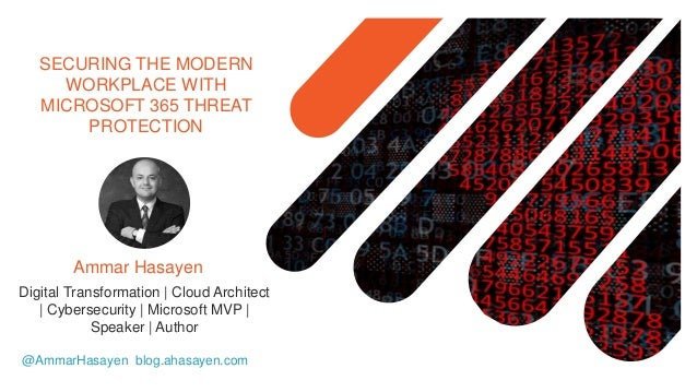 SECURING THE MODERN WORKPLACE WITH MICROSOFT 365 THREAT PROTECTION @AmmarHasayen blog.ahasayen.com Digital Transformation ...