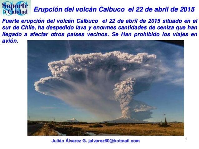 Erupción del volcán Calbuco el 22 de abril de 2015 Julián Álvarez G. jalvarez60@hotmail.com 1 Fuerte erupción del volcán C...
