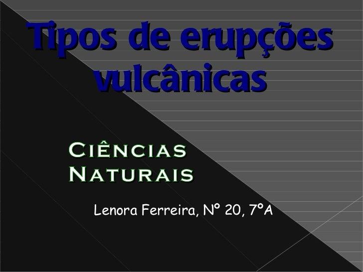 Lenora Ferreira, Nº 20, 7ºA Ciências Naturais Tipos de erupções vulcânicas