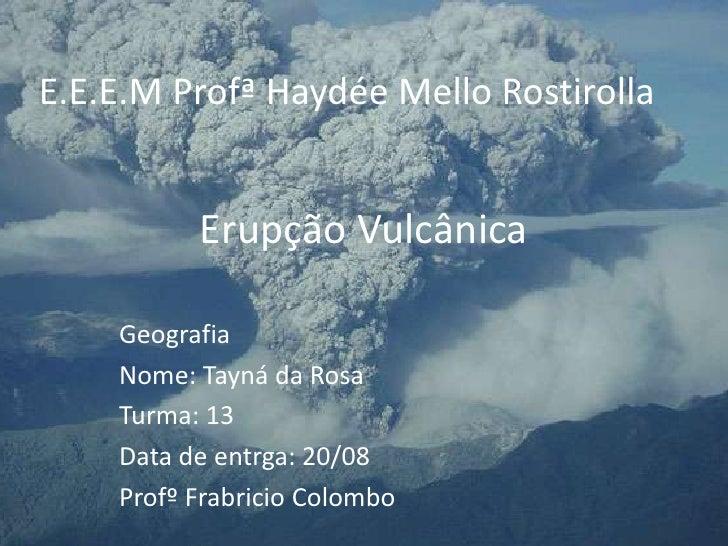 Erupção Vulcânica <br />E.E.E.M Profª Haydée Mello Rostirolla<br />Geografia<br />Nome: Tayná da Rosa<br />Turma: 13<br />...