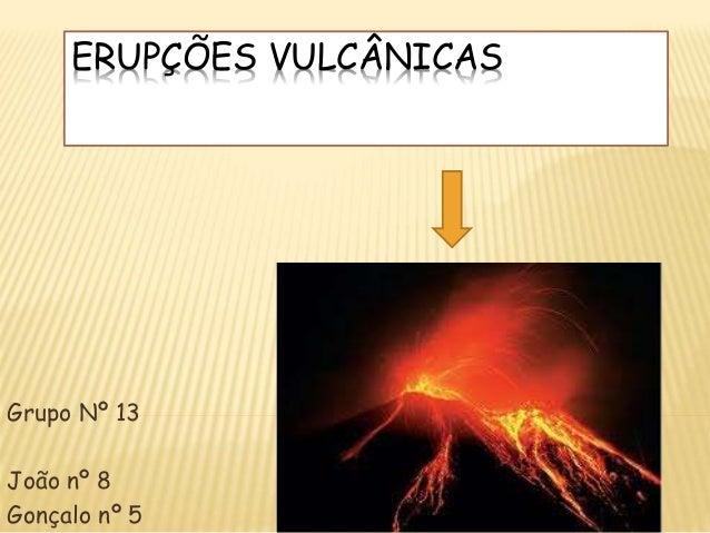 ERUPÇÕES VULCÂNICAS Grupo Nº 13 João nº 8 Gonçalo nº 5