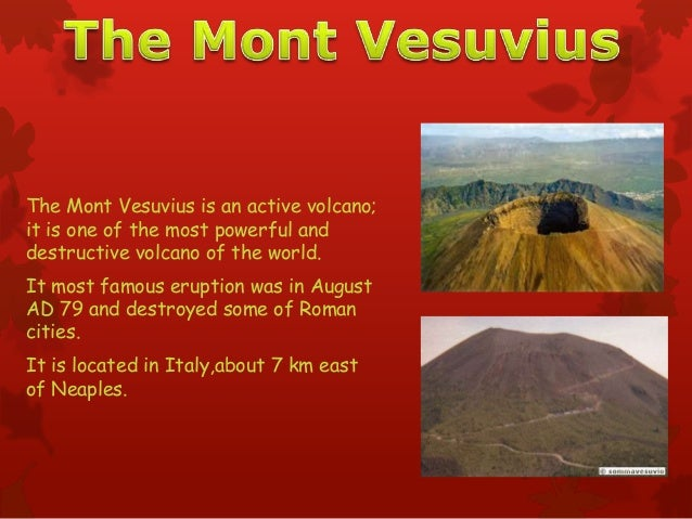 The Mont Vesuvius is an active volcano;it is one of the most powerful anddestructive volcano of the world.It most famous e...