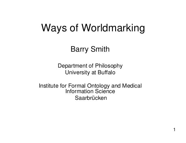1 Ways of Worldmarking Barry Smith Department of Philosophy University at Buffalo Institute for Formal Ontology and Medica...