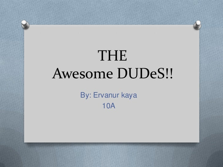 THEAwesome DUDeS!!   By: Ervanur kaya         10A