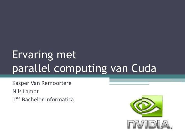 Ervaring met parallel computing van Cuda<br />Kasper Van Remoortere<br />Nils Lamot<br />1ste Bachelor Informatica<br />