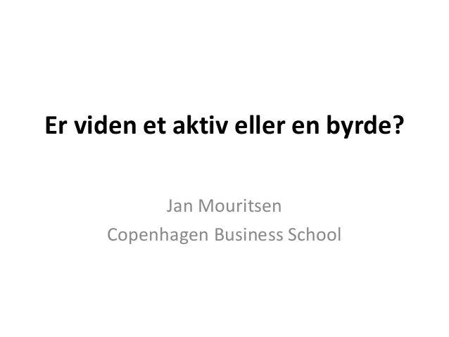 Er viden et aktiv eller en byrde? Jan Mouritsen Copenhagen Business School