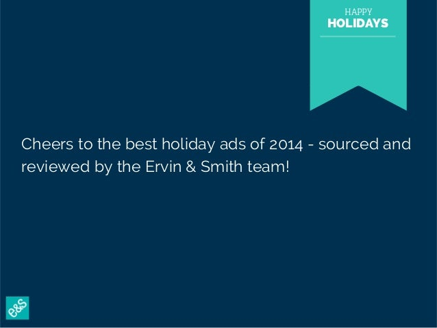 HAPPY  HOLIDAYS  Cheers to the best holiday ads of 2014 - sourced and  reviewed by the Ervin & Smith team!