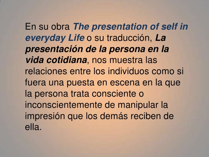 erving goffman the presentation of self in everyday life essay After reading chapter 1 of erving goffman's book presentation of self in everyday life, write an essay about your own impression management and showing how important it is to your everyday life.
