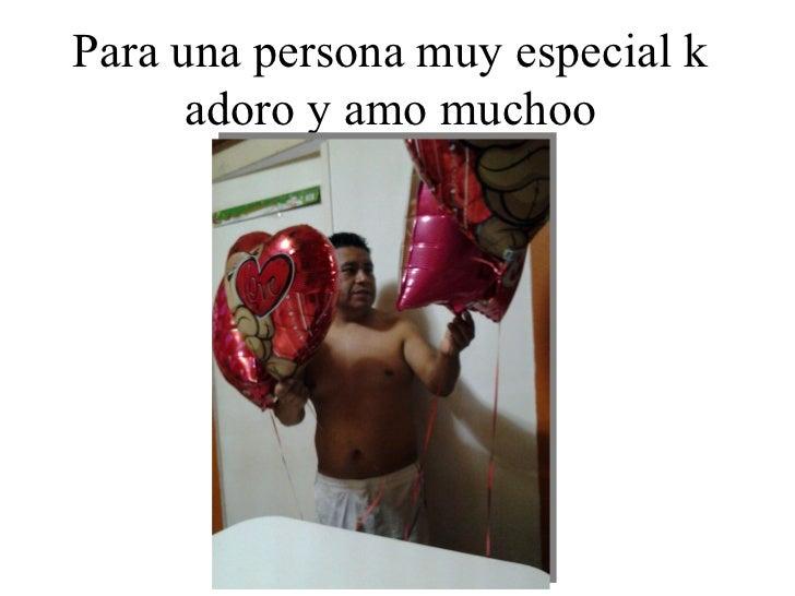 Para una persona muy especial k      adoro y amo muchoo