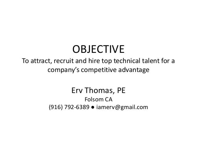 OBJECTIVE To attract, recruit and hire top technical talent for a company's competitive advantage Erv Thomas, PE Folsom CA...