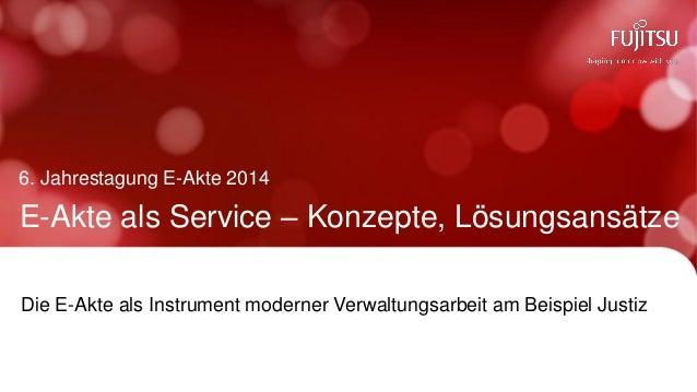 E-Akte als Service – Konzepte, Lösungsansätze  6. Jahrestagung E-Akte 2014  Die E-Akte als Instrument moderner Verwaltungs...
