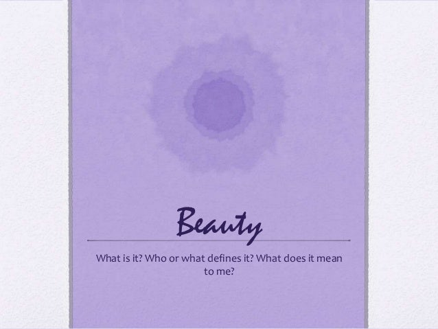BeautyWhat is it? Who or what defines it? What does it mean                       to me?