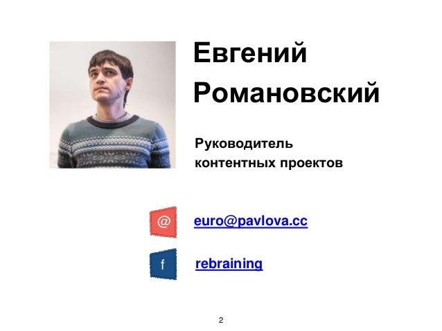 Евгений Романовский Руководитель контентных проектов euro@pavlova.cc@ f rebraining 2