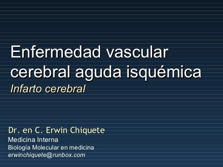 Enfermedad vascular cerebral aguda isquémica Dr. en C. Erwin Chiquete Medicina Interna Biología Molecular en medicina [ema...