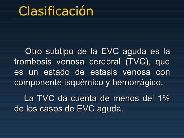 Clasificación Otro subtipo de la EVC aguda es la trombosis venosa cerebral (TVC), que es un estado de estasis venosa con c...