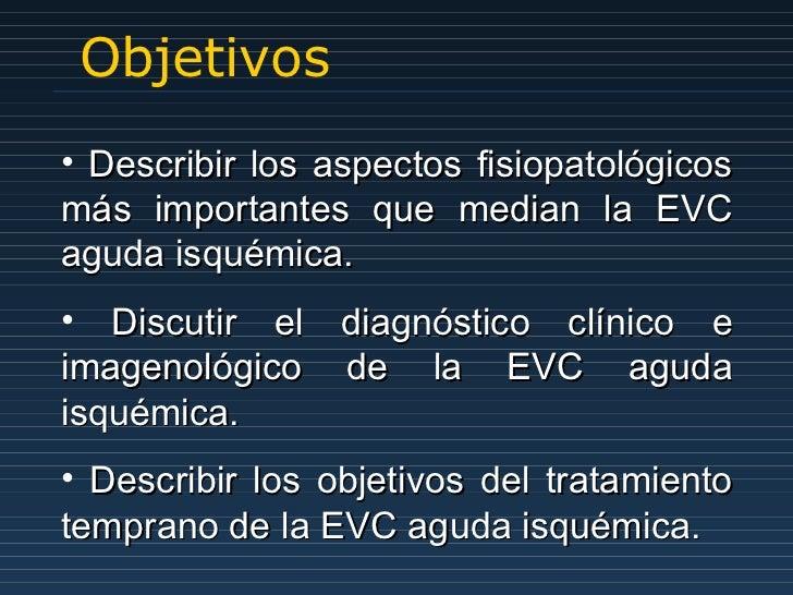 Objetivos <ul><li>Describir los aspectos fisiopatológicos más importantes que median la EVC aguda isquémica. </li></ul><ul...