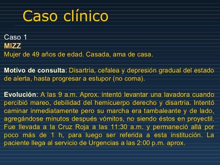 Caso clínico Caso 1 MIZZ Mujer de 49 años de edad. Casada, ama de casa. Motivo de consulta :  Disartria, cefalea y depresi...