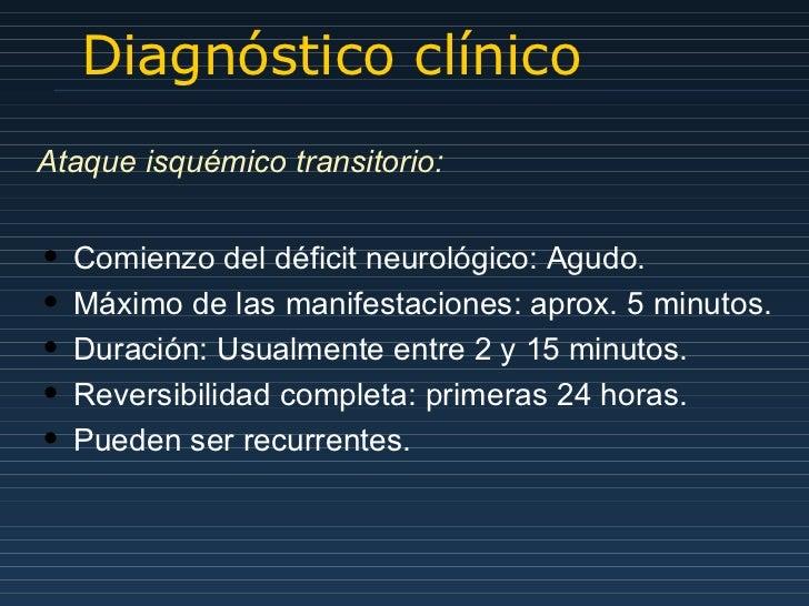 Diagnóstico clínico Ataque isquémico transitorio: <ul><li>Comienzo del déficit neurológico: Agudo.  </li></ul><ul><li>Máxi...