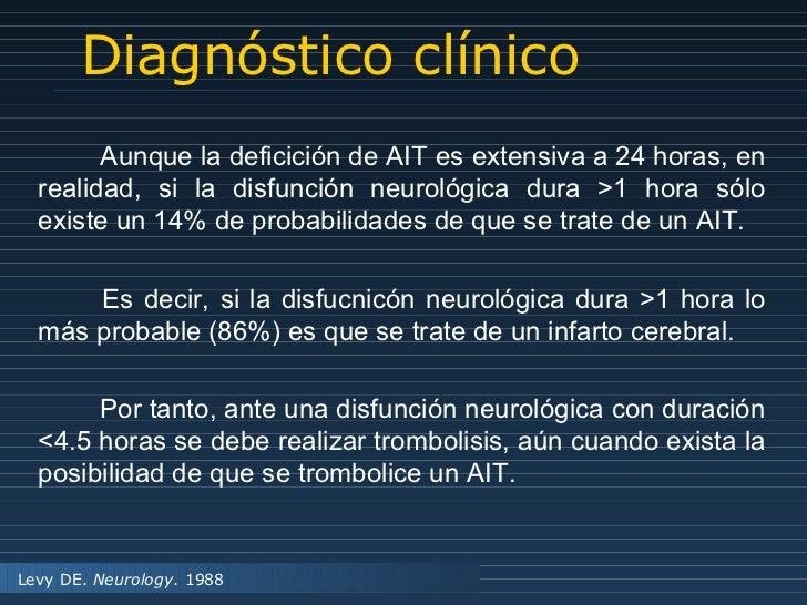 Diagnóstico clínico Levy DE.  Neurology . 1988 Aunque la deficición de AIT es extensiva a 24 horas, en realidad, si la dis...