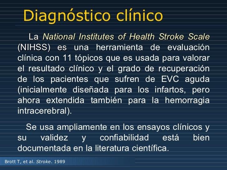 Diagnóstico clínico La  National Institutes of Health Stroke Scale  (NIHSS) es  una herramienta de evaluación clínica con ...