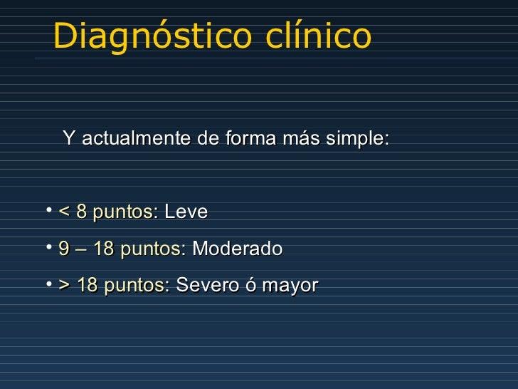Diagnóstico clínico <ul><li>Y actualmente de forma más simple: </li></ul><ul><li>< 8 puntos : Leve </li></ul><ul><li>9 – 1...