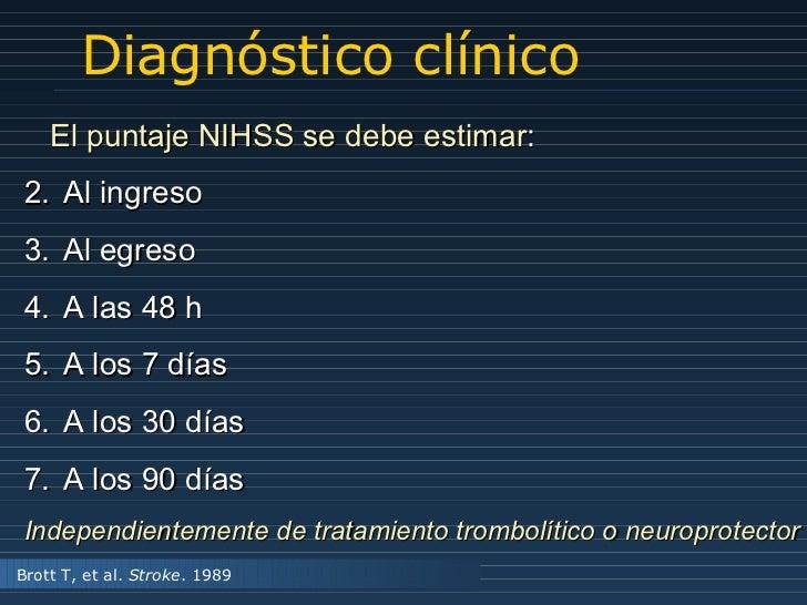 Diagnóstico clínico <ul><li>El puntaje NIHSS se debe estimar : </li></ul><ul><li>Al ingreso </li></ul><ul><li>Al egreso </...