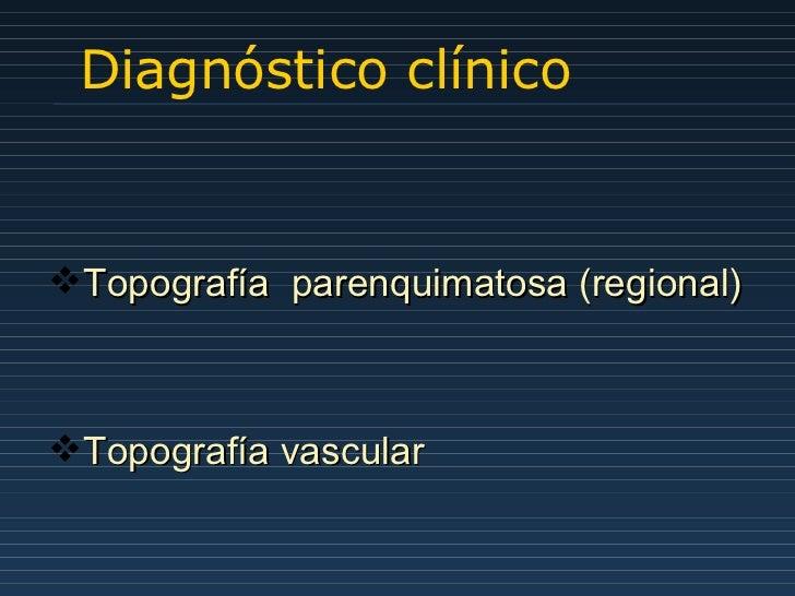 Diagnóstico clínico <ul><li>Topografía  parenquimatosa (regional) </li></ul><ul><li>Topografía vascular </li></ul>
