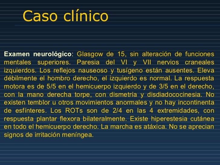 Caso clínico Examen neurológico :   Glasgow de 15, sin alteración de funciones mentales superiores. Paresia del VI y VII n...