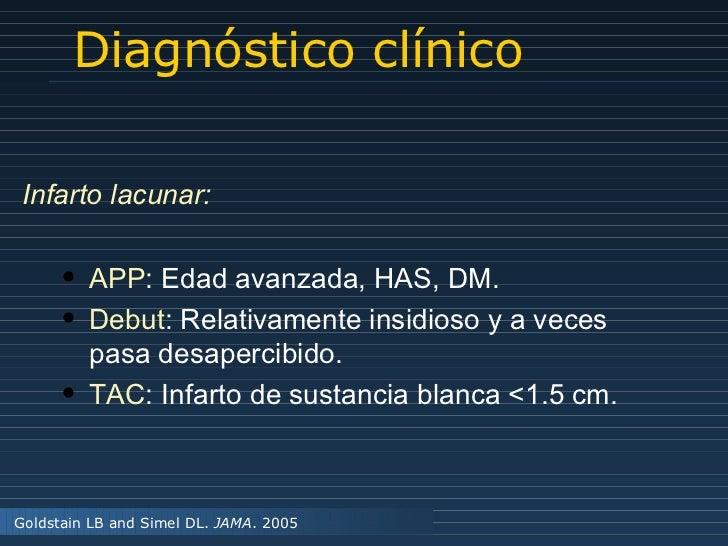 Diagnóstico clínico Goldstain LB and Simel DL.  JAMA . 2005 Infarto lacunar: <ul><li>APP : Edad avanzada, HAS, DM. </li></...
