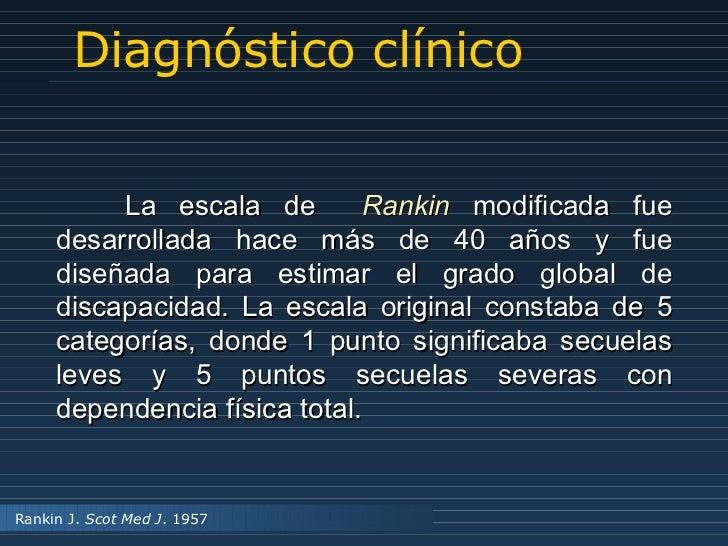 Diagnóstico clínico La escala de  Rankin  modificada fue desarrollada hace más de 40 años y fue diseñada para estimar el g...