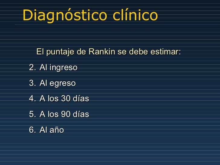Diagnóstico clínico <ul><li>El puntaje de Rankin se debe estimar : </li></ul><ul><li>Al ingreso </li></ul><ul><li>Al egres...