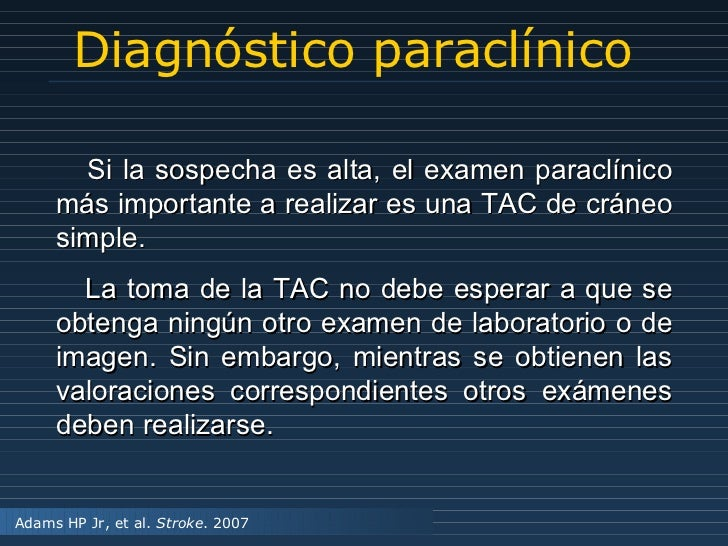 Diagnóstico paraclínico Adams HP Jr, et al.  Stroke . 2007 Si la sospecha es alta, el examen paraclínico más importante a ...