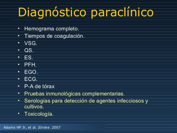 Diagnóstico paraclínico Adams HP Jr, et al.  Stroke . 2007 <ul><li>Hemograma completo. </li></ul><ul><li>Tiempos de coagul...