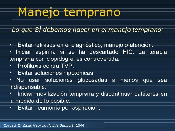 Manejo temprano Corbett JJ.  Basic Neurologic Life Support . 2004 <ul><li>Evitar retrasos en el diagnóstico, manejo o aten...