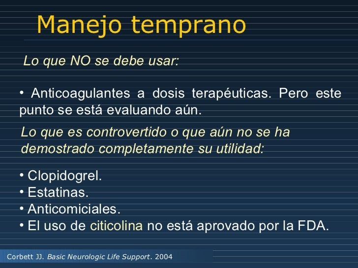Manejo temprano Corbett JJ.  Basic Neurologic Life Support . 2004 <ul><li>Anticoagulantes a dosis terapéuticas. Pero este ...