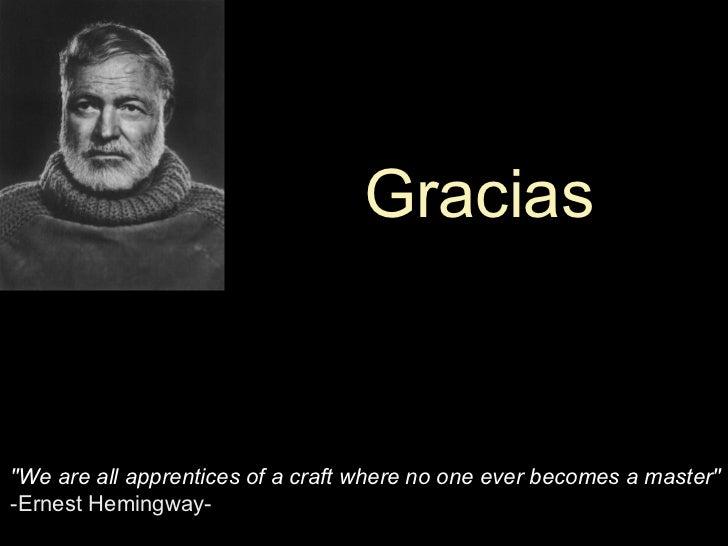 """We are all apprentices of a craft where no one ever becomes a master"" -Ernest Hemingway-  Gracias"