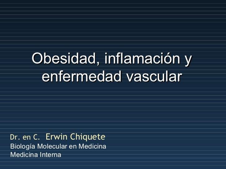 Obesidad, inflamación y enfermedad vascular Dr. en C.   Erwin Chiquete Biología Molecular en Medicina Medicina Interna