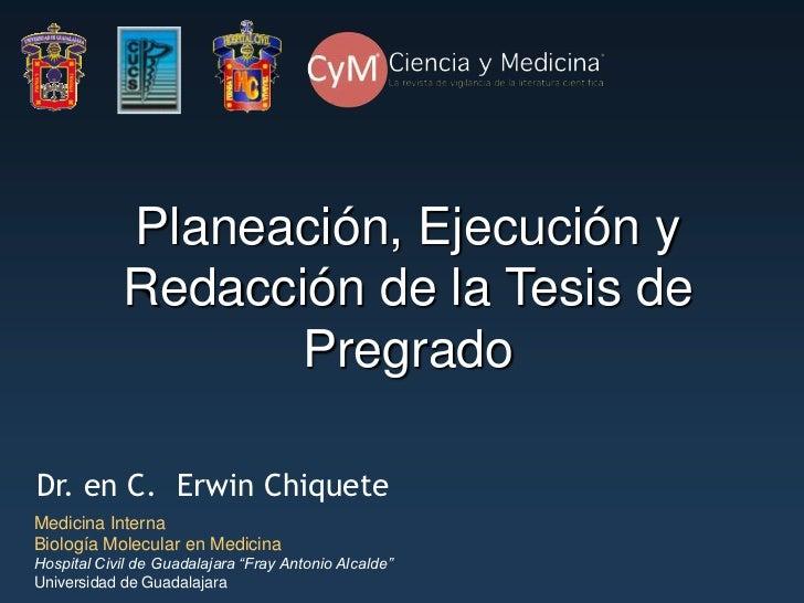 Planeación, Ejecución y            Redacción de la Tesis de                  PregradoDr. en C. Erwin ChiqueteMedicina Inte...